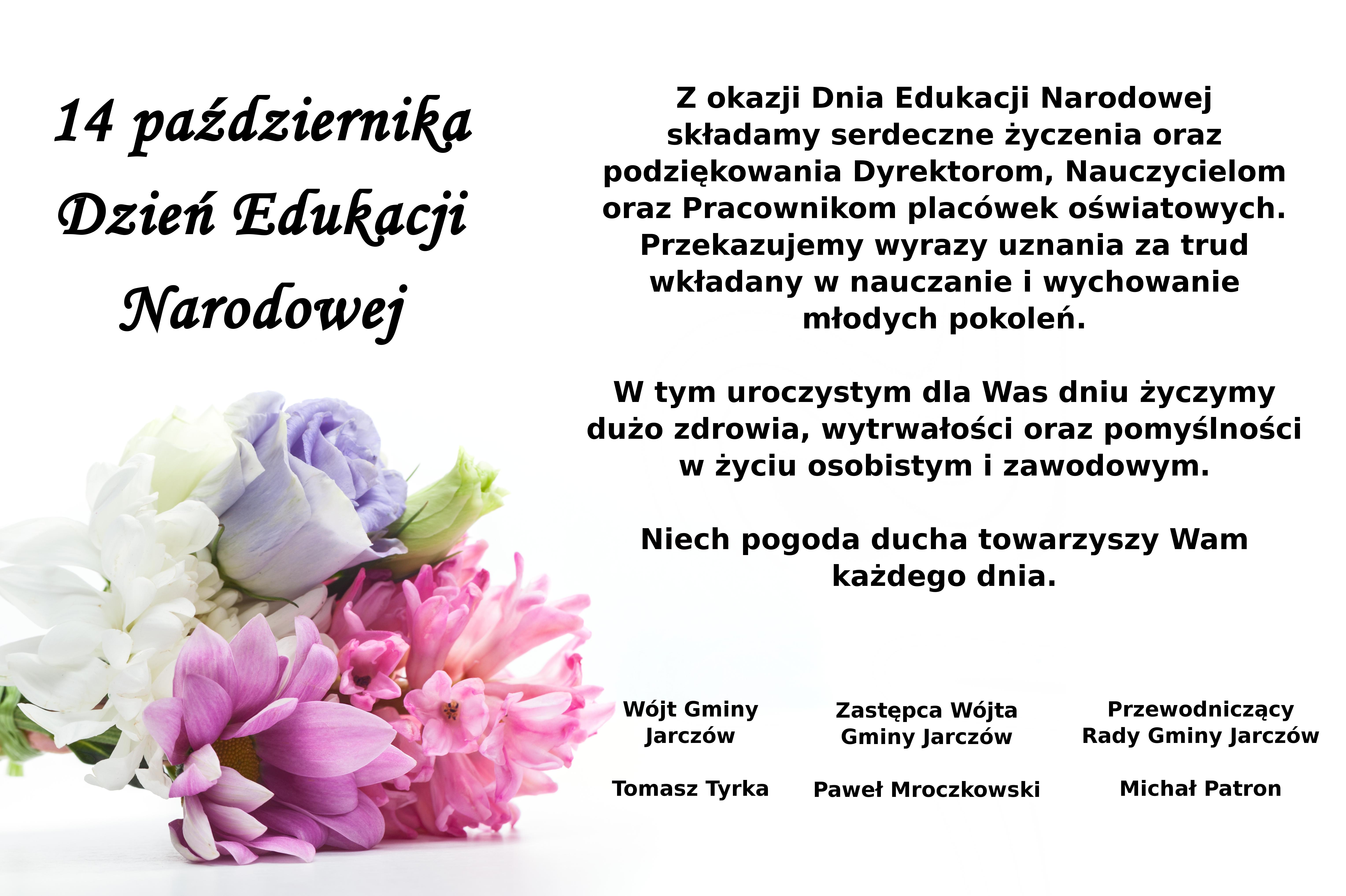 14 października Dzień Edukacji Narodowej Z okazji Dnia Edukacji Narodowej składamy serdeczne życzenia oraz podziękowania Dyrektorom, Nauczycielom oraz Pracownikom placówek oświatowych. Przekazujemy wyrazy uznania za trud wkładany w nauczanie i wychowanie młodych pokoleń. W tym uroczystym dla Was dniu życzymy dużo zdrowia, wytrwałości oraz pomyślności w życiu osobistym i zawodowym. Niech pogoda ducha towarzyszy Wam każdego dnia.